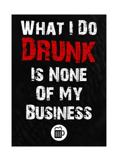 """A sign that promotes drinking and having a good time, perfect for your man cave or a gift! A black background and an illustration of a glass of beer with a quote saying """"What I Do Drunk Is None Of My"""