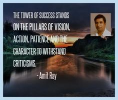 The tower of success stands on the pillars of vision, action, patience and the character to withstand criticisms. — Amit Ray