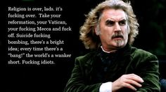 """Billy Connolly - Religion is over lads it's fucking over. Take your reformation, your vatican,  your fucking mecca and fuck off. Suicide ducking bombing, now there's a bright idea, every time there's a """"bang"""" the world is a wanker short. Fucking idiots."""