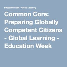 Common Core: Preparing Globally Competent Citizens - Global Learning - Education Week