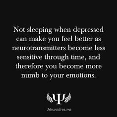 Not sleeping when depressed can make you feel better as neurotransmitters become less sensitive through time, and therefore you become more numb to your emotions.  Source:http://www.nature.com.ezp1.scranton.edu/scientificamerican/journal/v289/n5/pdf/scientificamerican1103-92.pdf  Submitted by:http://rubberduckfunction.tumblr.com/