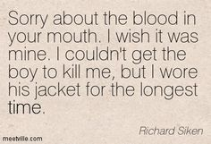 Richard Siken : Sorry about the blood in your mouth. I wish it was mine. I couldn't get the boy to kill me, but I wore his jacket for the lo...