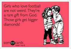 Haha, I like football and my friend thinks I'm weird......... Guess I'm getting a bigger diamond;);)
