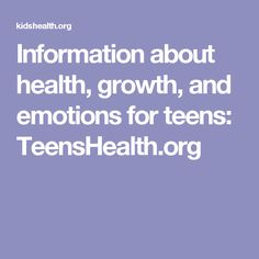 Information about health, growth, and emotions for teens: TeensHealth.org