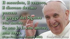 (#PapaFrancesco) Il #sacerdote, il #vescovo, il #diacono devono #pascere il #gregge del #Signore con #amore. Se non lo fa con amore, non serve. - 26 marzo 2014 -