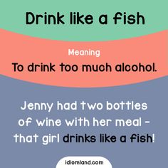 Idiom of the day: Drink like a fish. Meaning: To drink too much alcohol.