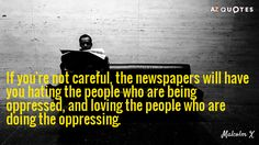 If you're not careful, the newspapers will have you hating the people who are being oppressed, and loving the people who are doing the oppressing. - Malcolm X, black revolutionary, leader and author Pray For Humanity, Habitat For Humanity, Malcolm X Quotes, Culture Quotes, Control Quotes, Media Quotes, Interesting Quotes, Oppression