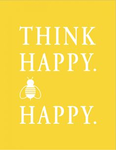 Think Happy. Bee Happy. print  can't stop pinning bee stuff