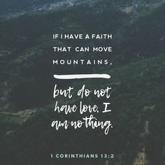 """""""And if I have the gift of prophecy [and speak a new message from God to the people], and understand all mysteries, and [possess] all knowledge; and if I have all [sufficient] faith so that I can remove mountains, but do not have love [reaching out to others], I am nothing."""" 1 CORINTHIANS 13:2 AMP http://bible.com/1588/1co.13.2.amp"""