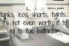 sucks when you go out to dinner after dance and if you go to the bathroom it takes 10 minutes just to get your clothes off....