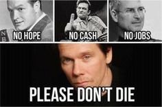 20 years ago, America had Bob Hope, Johnny Cash, and Steve Jobs. Now we have no hope, no jobs, and no cash. PLEASE DON'T LET KEVIN BACON DIE!!!