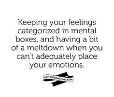 Keeping your feelings categorized in mental boxes, and having a big of a meltdown when you can't adequately place your emotions.