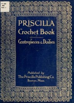The Priscilla crochet book, centerpieces and doilies; ... . Robinson, Belle. [from old catalog]   Copyright: Public...