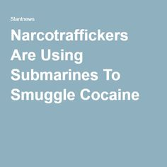 Narcotraffickers Are Using Submarines To Smuggle Cocaine