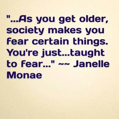 """""""...As you get older, society makes you fear certain things. You're just taught to fear..."""" ~~ Janelle Monae #JanelleMonae #TBT #Truth"""