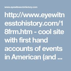 http://www.eyewitnesstohistory.com/18frm.htm - cool site with first hand accounts of events in American (and world) history.