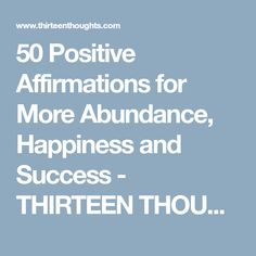 50 Positive Affirmations for More Abundance, Happiness and Success - THIRTEEN THOUGHTS