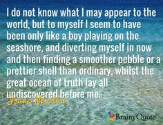 I do not know what I may appear to the world, but to myself I seem to have been only like a boy playing on the seashore, and diverting myself in now and then finding a smoother pebble or a prettier shell than ordinary, whilst the great ocean of truth lay all undiscovered before me. / Isaac Newton