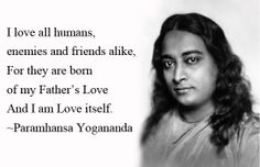 """""""I love all humans, enemies and friends alike, For they are born of my Father's Love And I am Love itself."""" ~Paramhansa #Yogananda"""