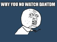 Y U no watch DanTDM ppl?!