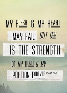 »My flesh and my heart may fail but God is the strength of my heart and my portion forever« - Psalm 73:26 ESV