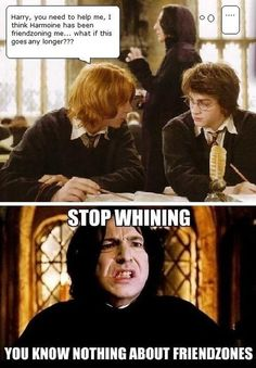 The friendzone is a dark place friends. But until you're friendzoned like Snape, You can deal with it.