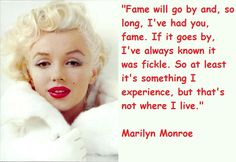 Fame will go by and, so long, I've had you, fame. If it goes by, I've always known it was fickle. So at least it's something I experience, but that's not where I live  Picture Quote by Marilyn Monroe