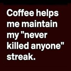 "Coffee helps me maintain my ""never killed anyone"" streak. ☕️"