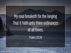 My soul breaketh for the longing That it hath unto thine ordinances at all times. Psalm 119:20 #Psalm119 #Bible #God