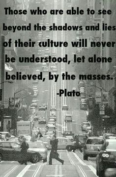 """""""Those who are able to see beyond the shadows and lies of their culture will never be understood, let alone believed, by the masses."""" ~ Plato"""