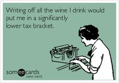 Writing off all the wine I drink would put me in a significantly lower tax bracket. I wish!