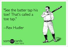 'See the batter tap his toe? That's called a toe tap.' --Rex Hudler.