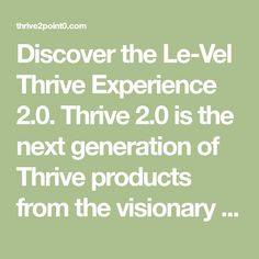 Discover the Le-Vel Thrive Experience 2.0. Thrive 2.0 is the next generation of Thrive products from the visionary health and wellness company, Le-Vel.