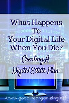 What happens to your digital life when you die? Creating a Digital Estate Plan   goodlifeorganizing.net