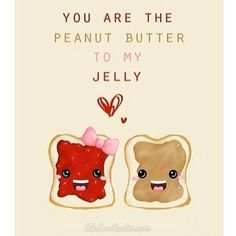You are the peanut butter to my jelly..