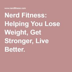 Nerd Fitness: Helping You Lose Weight, Get Stronger, Live Better.