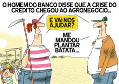 """Crise do crédito chegou ao agronegócio... o funcionário bancário mandou o cliente """"plantar batata""""."""