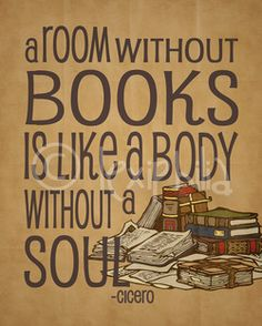 """""""A room without books is like a body without a soul""""   Cicero"""