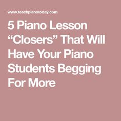 """5 Piano Lesson """"Closers"""" That Will Have Your Piano Students Begging For More"""