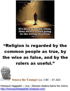 """Holocaust Haggadah -  """"Chosen People"""" Idolatry -  Idolatry is """"Fatal"""":  """"It's better to walk alone, than with a crowd going in the wrong direction."""" -  Diane Grant   > > >   """"Religion is regarded by the common people as true, by the wise as false, and by the rulers as useful."""" - Seneca the Younger. - Seneca lived during Jesus' time.    > > >  Einstein: The worship of false gods such as Yahweh is """"fatal"""" for human progress.  > > >  Click image!   http://holocausthagaddah.blogspot.com/"""