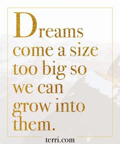 Dreams come a size too big so we can grow into them. For more weekly podcast, motivational quotes and biblical, faith teachings as well as success tips, follow Terri Savelle Foy on Pinterest, Instagram, Facebook, Youtube or Twitter!