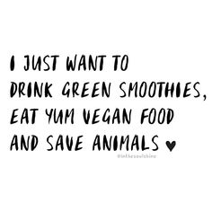 I just want to drink green smoothies eat yum vegan food and save animals ❤