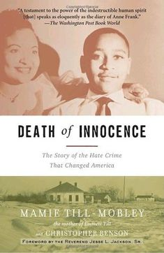 """Death of Innocence: The Story of the Hate Crime That Changed America"" by Mamie Till-Mobley - Death of Innocence is the heartbreaking and ultimately inspiring story of one such hero: Mamie Till-Mobley, the mother of Emmett Till—an innocent fourteen-year-old African-American boy who was in the wrong place at the wrong time, and who paid for it with his life. His outraged mother's actions galvanized the civil rights movement, leaving an indelible mark on American racial consciousness."