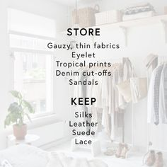 - Make space in your closet for fall/winter items by trading out specificspring/summer wares. Store gauzy, thin fabrics, eyelet, tropical prints, denim cut-offs and sandals; keep silks, leather, suede and lace, which still feel relvant for the season.