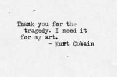 Tragedy and art - Kurt Cobain Now Quotes, Lyric Quotes, Poetry Quotes, Words Quotes, Wise Words, Life Quotes, Sayings, Lyrics, Qoutes