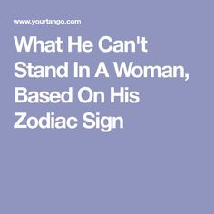What He Can't Stand In A Woman, Based On His Zodiac Sign