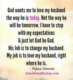 Is not my job to attempt to change him or judge him but to accept and love him with flaws and virtues...God will do the rest...