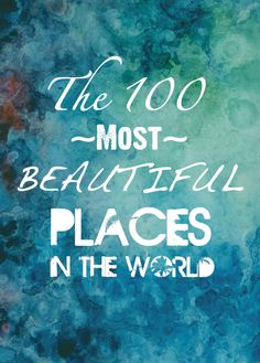 The 100 Most Beautiful Places in the World - been to quite a few but way more to reach!