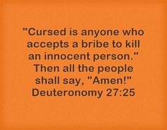 Cursed is anyone who accepts a bribe to kill an innocent person. Then all the people shall say, Amen! Deuteronomy 27:25