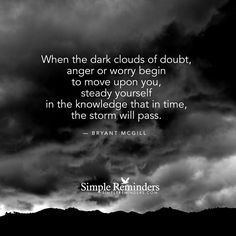 """That thought inspired me…especially today : """" When the dark clouds of doubt, anger or worry begin to move upon you, steady yourself in the knowledge that in time, the storm will pass. """" — Bryant McGill"""